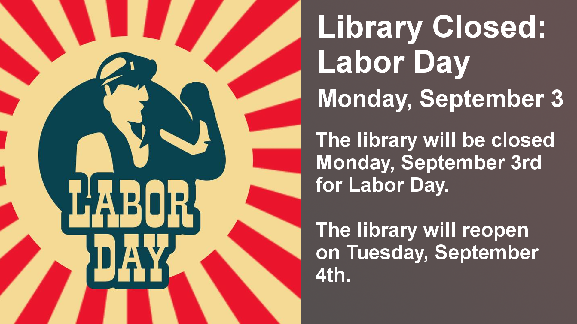 The library will be closed Monday, September 3rd for labor day. The library will reopen on Tuesday, September 4th