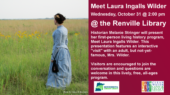 "Meet Laura Ingalls Wilder  Wednesday, October 31 @ 2:00 pm  @ the Renvile Library  Historian Melanie Stringer will present her first-person living history program, Meet Laura Ingalls Wilder. This presentation features an interactive ""visit"" with an adult, but not-yet-famous, Mrs. Wilder.  Visitors are encouraged to join the conversation and questions are welcome in this lively, free, all-ages program.   For more information, follow Melanie on Facebook or Twitter: @MeetLIW  ""This project is funded in part or in whole with money from Minnesota's Arts and Cultural Heritage fund."""