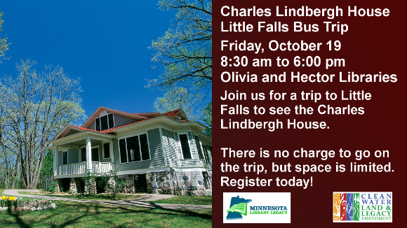 "Charles Lindbergh House   Little Falls Bus Trip  Friday, October 19 8:30 am to 6:00 pm Olivia and Hector Libraries  Join us for a trip to Little Falls to see the Charles Lindbergh House.  There is no charge to go on the trip, but space is limited. Register today!  ""This project was funded in part or in whole with money from the vote of the people of Minnesota on November 4, 2008 which dedicated funding to preserve Minnesota's arts and cultural heritage."""