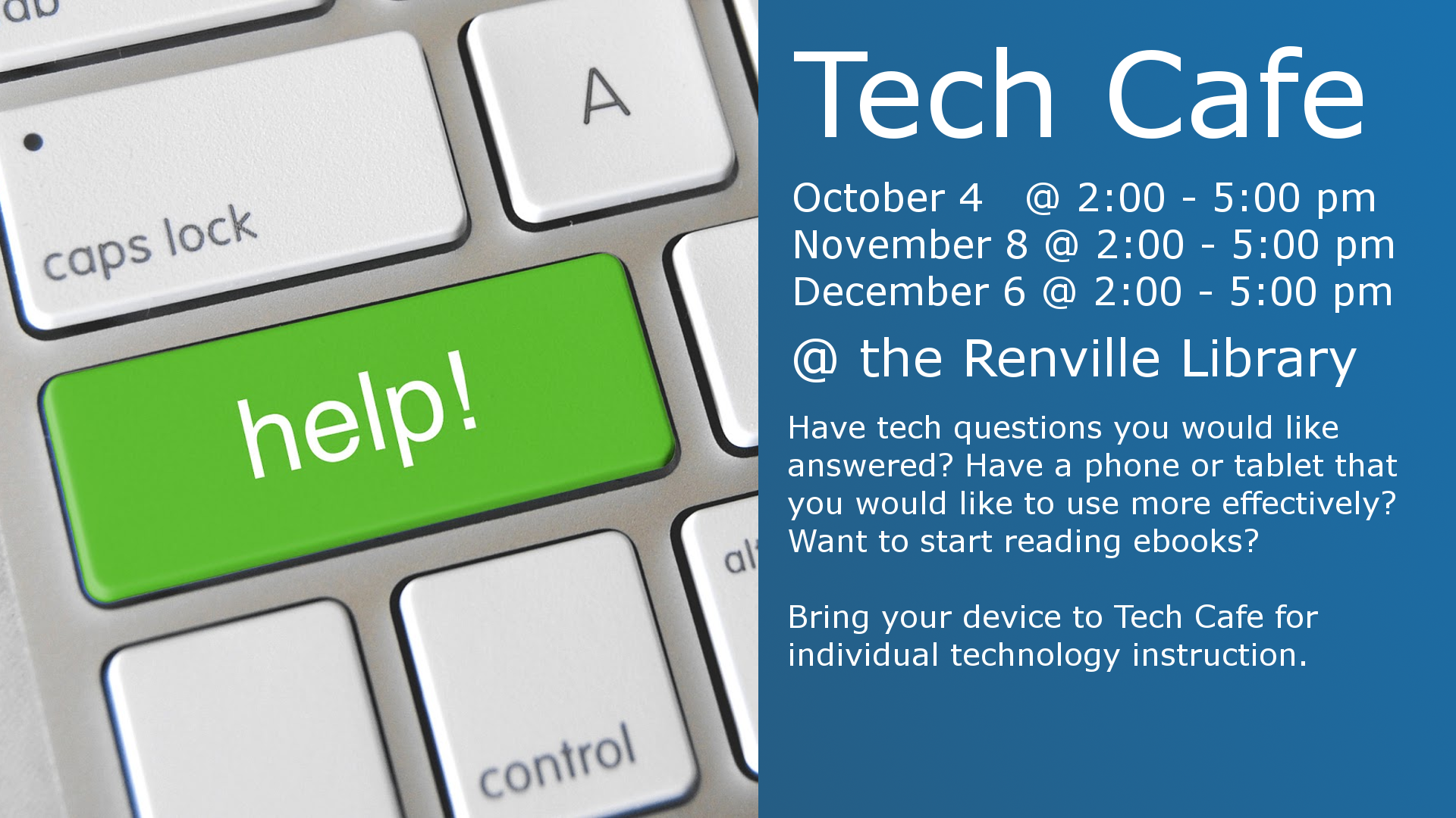 Tech Cafe  October 4 2:00 - 5:00 pm November 8 2:00 - 5:00 pm December 6 2:00 - 5:00 pm  @ the Renville Library  Have tech questions you would like answered? Have a phone or tablet you would like to use more effectively? Want to start reading ebooks?  Bring your device to Tech Cafe for individual technology instruction.