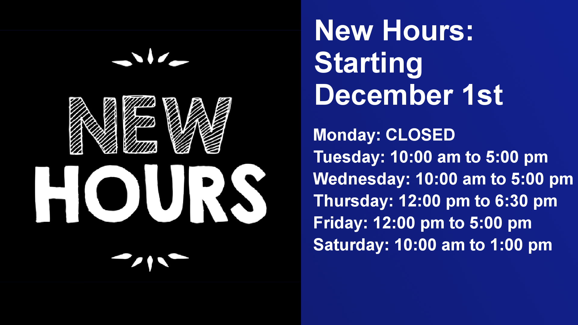 New Hours starting December 1st. Monday: Closed Tuesday 10 am to 5 pm Wednesday: 10 am to 5 pm Thursday: 12 pm to 6:30 pm Friday: 12 pm to 5 pm Saturday 10 am to 1 pm