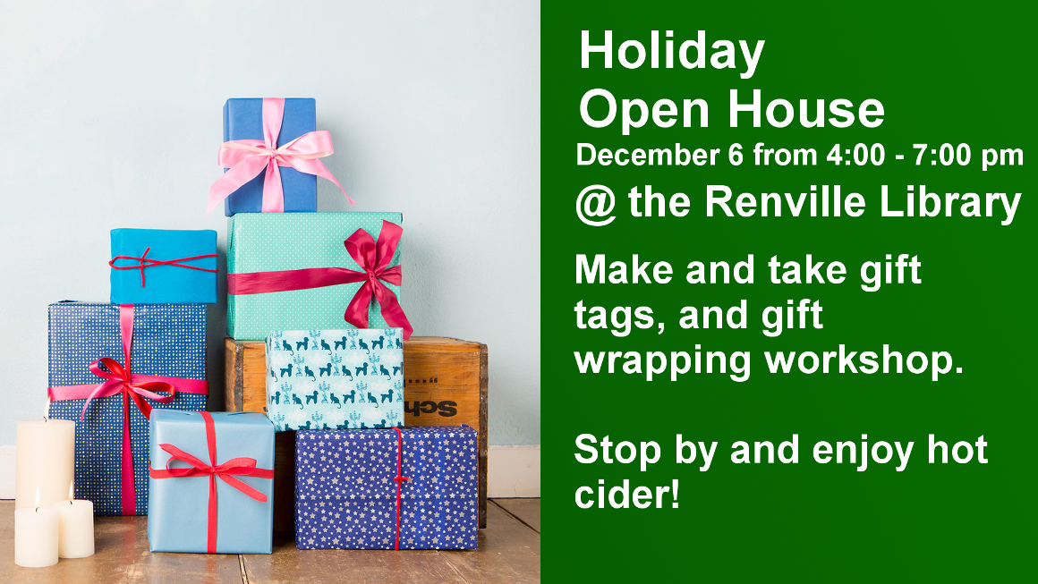 Holiday Open House at the Renville Public Library on Thursday, December 6, 2018 from 4-7 PM.  Make and take gift tags, and gift wrapping workshop.  Stop by and enjoy hot cider!