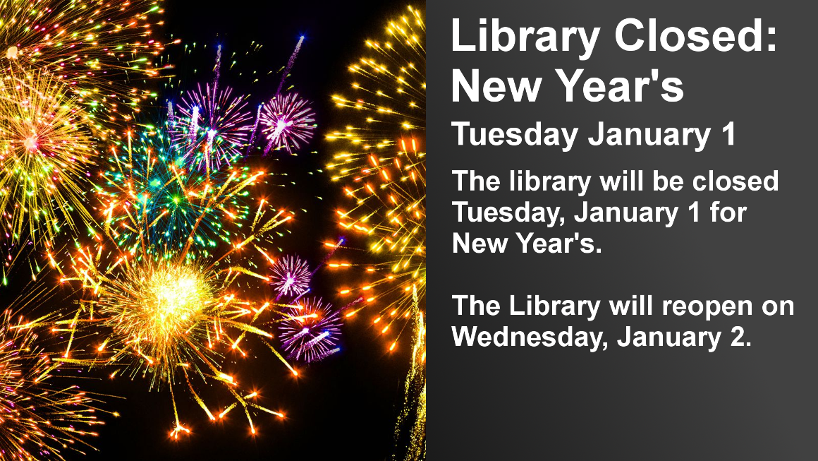 Library Closed: New Year's  Closed on Tuesday January 1  The library will be closed Tuesday, January 1 for New Year's.  The Library will reopen on Wednesday, January 2.