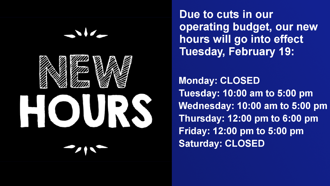 Due to cuts in our operating budget, our new hours will go into effect Tuesday, February 19: Monday: CLOSED Tuesday: 10:00 am to 5:00 pm Wednesday: 10:00 am to 5:00 pm Thursday: 12:00 pm to 6:00 pm Friday: 12:00 pm to 5:00 pm Saturday: Closed