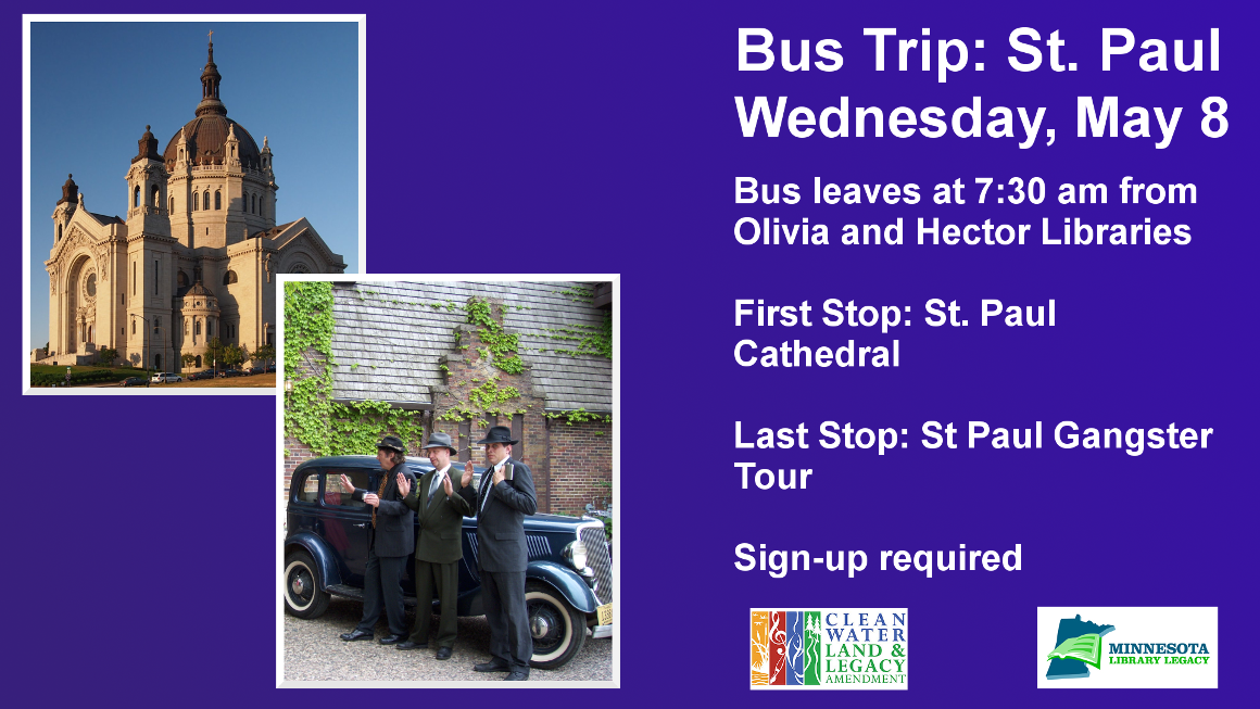 """Bus Trip: St. Paul Wednesday, May 8 Bus leaves at 7:30 am from Olivia and Hector Libraries  First Stop: St. Paul Cathedral  Last Stop: St Paul Gangster Tour  Sign-up required """"This project is funded in part or in whole with money from Minnesota's Arts and Cultural Heritage fund."""""""