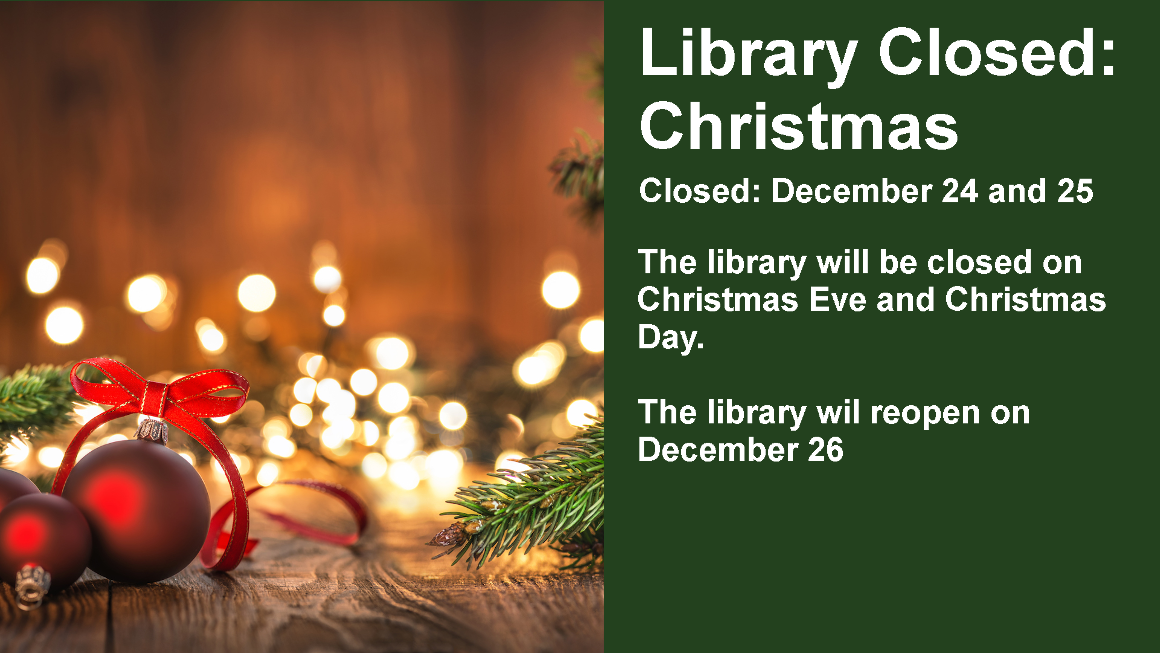 Library Closed:  Christmas Closed: December 24 and 25 The library will be closed on Christmas Eve and Christmas Day.   The library wil reopen on December 26