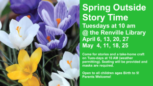 Spring Outside Story Time Tuesdays at 10 am @ the Renville Library April 6, 13, 20, 27 May  4, 11, 18, 25  Come for stories and a take-home craft on Tues-days at 10 AM (weather permitting). Seating will be provided and masks are required.  Open to all children ages Birth to 5! Parents Welcome!