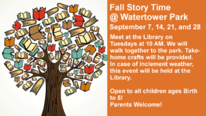 Fall Story Time At Watertower Park Meet at the Library on Tuesdays at 10 AM. We will walk together to the park. Take-home crafts will be provided. In case of inclement weather, this event will be held at the Library. September 7 September 14 September 21 September 28 Open to all children ages Birth to 5! Parents Welcome!